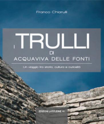 I trulli di Acquaviva delle Fonti. Un viaggio tra storia, cultura e curiosità - Franco Chiarulli |