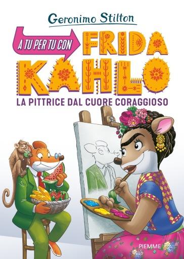 A tu per tu con Fridha Kahlo. La pittrice dal cuore coraggioso - Geronimo Stilton   Thecosgala.com