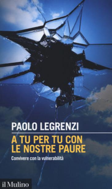 A tu per tu con le nostre paure. Convivere con la vulnerabilità - Paolo Legrenzi |