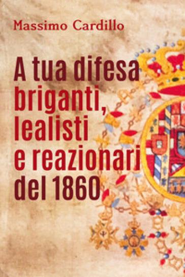 A tua difesa briganti, lealisti e reazionari del 1860 - Massimo Cardillo  