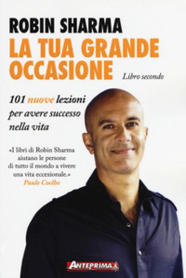 La tua grande occasione. Libro secondo. 101 nuove lezioni per avere successo nella vita - Robin S. Sharma | Ericsfund.org