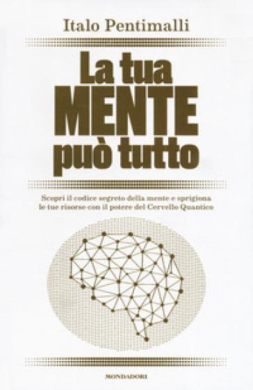 La tua mente può tutto. Scopri il codice segreto della mente e sprigiona le tue risorse con il potere del cervello quantico - Italo Pentimalli pdf epub