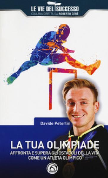 La tua olimpiade. Affronta e supera gli ostacoli della vita come un atleta olimpico - Davide Peterlin | Rochesterscifianimecon.com