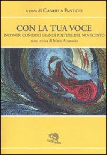 Con la tua voce. Incontri con dieci poetesse del Novecento - G. Fantato |