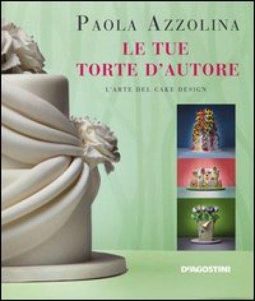 Le tue torte d'autore. L'arte del cake design - Paola Azzolina |