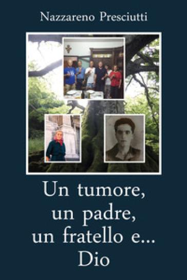 Un tumore, un padre, un fratello e... Dio - Nazzareno Presciutti |