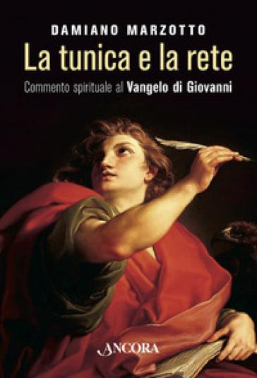 La tunica e la rete. Commento spirituale al Vangelo di Givanni - Damiano Marzotto |