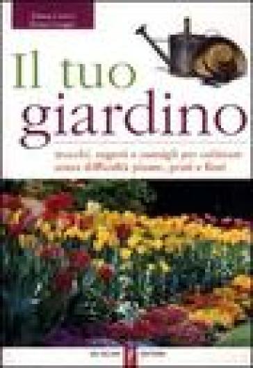Il tuo giardino. Trucchi, segreti e consigli per coltivare senza difficoltà piante, prati e fiori - Ermes Lasagni  