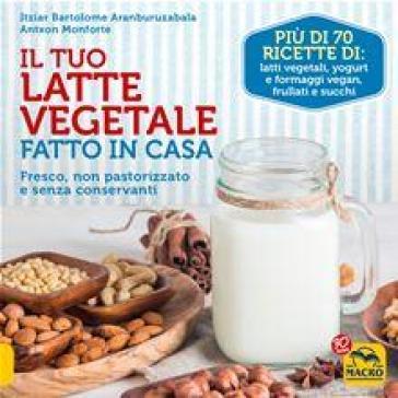 Il tuo latte vegetale fatto in casa. Fresco non pastorizzato e senza conservanti - Itziar Bartolome Aranburuzabala |