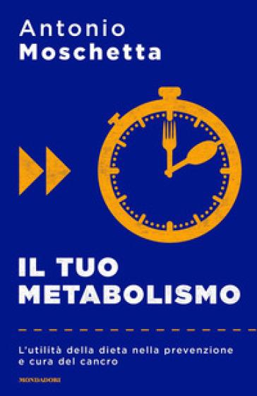 Il tuo metabolismo. L'utilità della dieta nella prevenzione e cura del cancro - Antonio Moschetta |