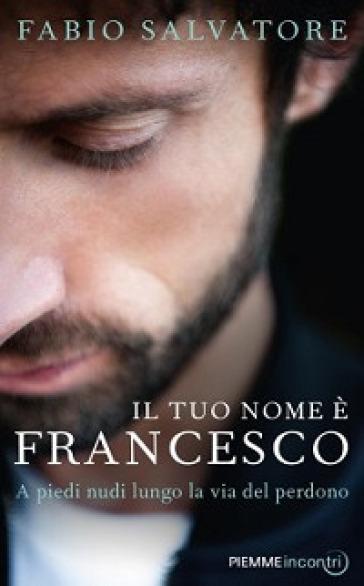 Il tuo nome è Francesco. A piedi nudi lungo la via del perdono - Fabio Salvatore |