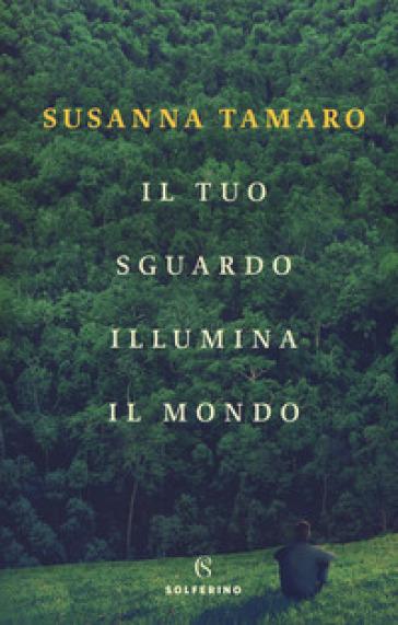 Il tuo sguardo illumina il mondo - Susanna Tamaro |