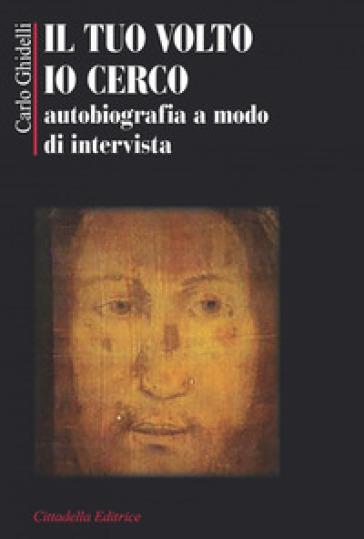 Il tuo volto io cerco. Autobiografia a modo d'intervista - Carlo Ghidelli | Kritjur.org