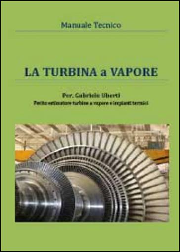 La turbina a vapore. Manuale tecnico - Gabriele Uberti |