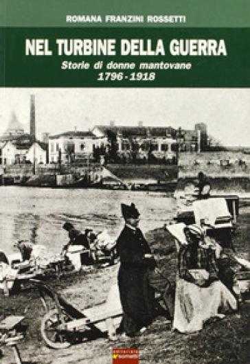 Nel turbine della guerra. Storie di donne mantovane 1796-1918 - Romana Franzini Rossetti  
