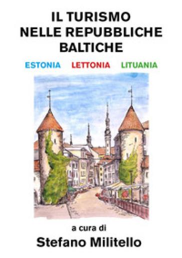 Il turismo nelle Repubbliche Baltiche. Estonia, Lettonia e Lituania - Stefano Militello |