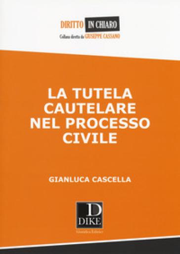 La tutela cautelare nel processo civile - Gianluca Cascella  