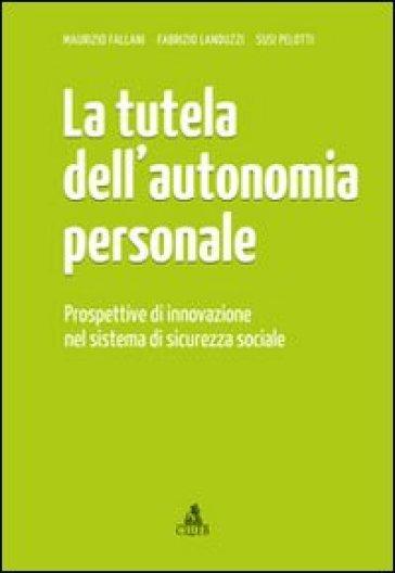 La tutela dell'autonomia personale. Prospettive di innovazione nel sistema di sicurezza sociale - Maurizio Fallani |