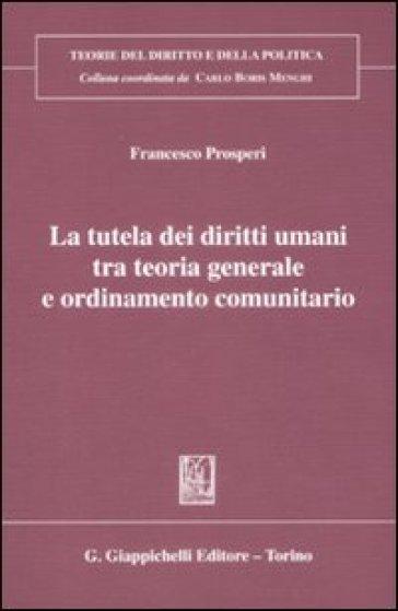 La tutela dei diritti umani tra teoria generale e ordinameto comunitario - Francesco Prosperi | Rochesterscifianimecon.com