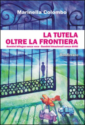 La tutela oltre la frontiera. Bambini bilingue senza voce, bambini binazionali senza diritti - Marinella Colombo | Rochesterscifianimecon.com