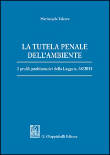 La tutela penale dell'ambiente. I profili problematici della Legge n. 68/2015 - Mariangela Telesca pdf epub