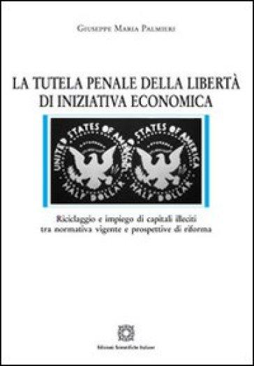 La tutela penale della libertà di iniziativa economica - Giuseppe Maria Palmieri |