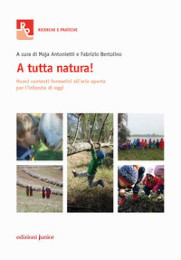A tutta natura! Nuovi contesti formativi all'aria aperta per l'infanzia di oggi - M. Antonietti |