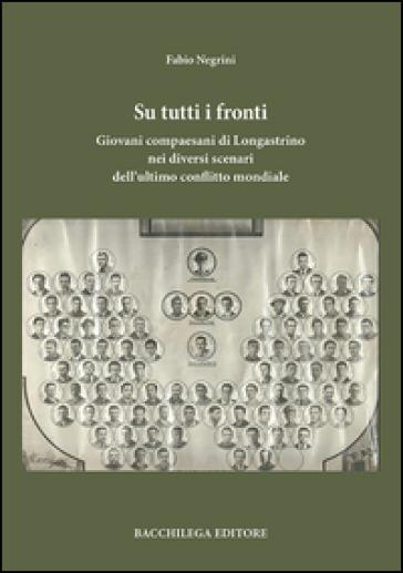 Su tutti i fronti. Giovani compaesani di Longastrino nei diversi scenari dell'ultimo conflitto mondiale - Fabio Negrini |