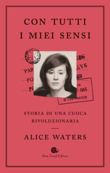 Con tutti i miei sensi. Storia di una cuoca rivoluzionaria - Alice Waters | Thecosgala.com