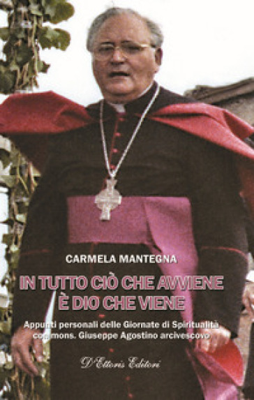 In tutto ciò che avviene è Dio che viene. Appunti personali delle Giornate di Spiritualità con mons. Giuseppe Agostino arcivescovo - Carmela Mantegna |