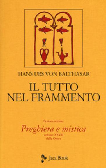 Il tutto nel frammento. 28: Preghiera e mistica - Hans Urs von Balthasar |