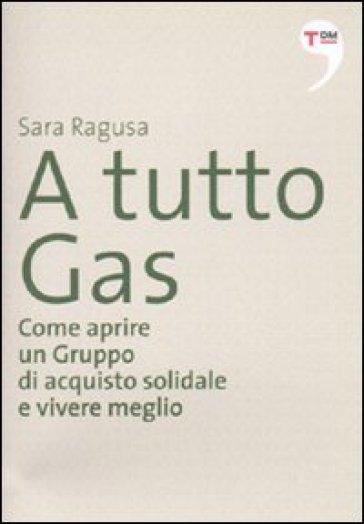 A tutto gas. Come aprire un gruppo di acquisto solidale e vivere meglio - Sara Ragusa pdf epub