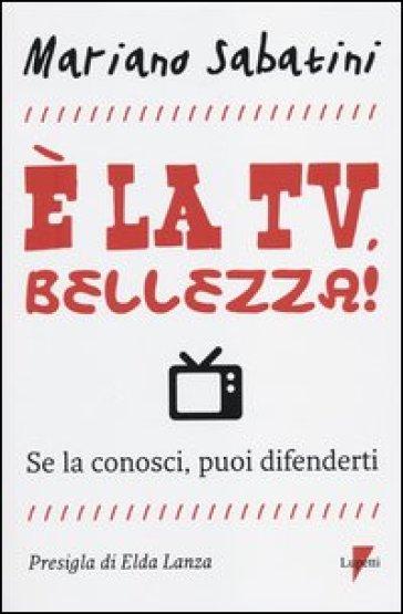 E la tv, bellezza! Se la conosci, puoi difenderti - Mariano Sabatini |