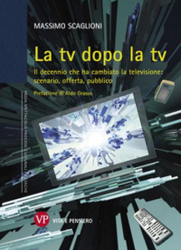 La tv dopo la tv. Il decennio che ha cambiato la televisione: scenario, offerta, pubblico - Massimo Scaglioni  