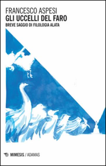 Gli uccelli del faro. Breve saggio di filologia alata - Francesco Aspesi  