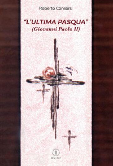 L'«ultima Pasqua» (Giovanni Paolo II) - Roberto Consorsi | Kritjur.org