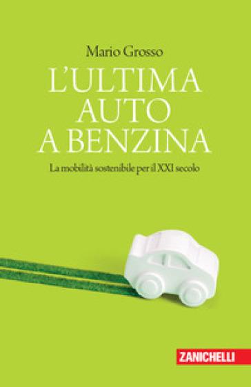 L'ultima auto a benzina. La mobilità sostenibile per il XXI secolo - Mario Grosso |