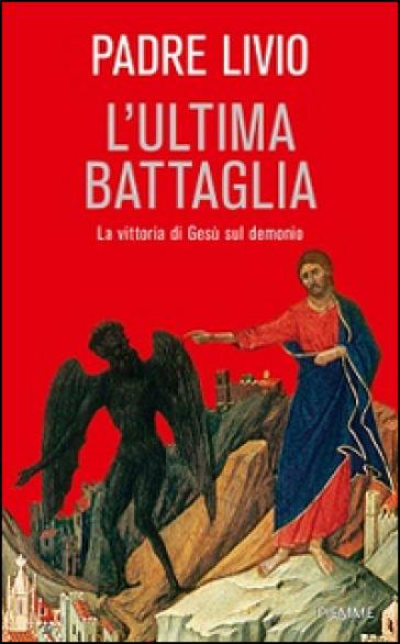 L'ultima battaglia. La vittoria di Gesù sul demonio - Livio Fanzaga | Rochesterscifianimecon.com