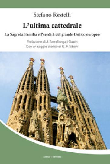 L'ultima cattedrale. La Sagrada Familia e l'eredità del grande gotico europeo - Stefano Restelli |