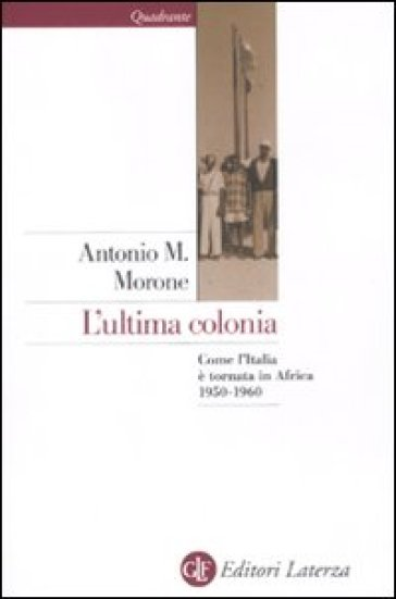 L'ultima colonia. Come l'Italia è tornata in Africa 1950-1960