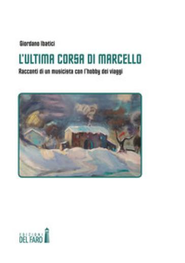 L'ultima corsa di Marcello. Racconti di un musicista con l'hobby dei viaggi - Giordano Ibatici |