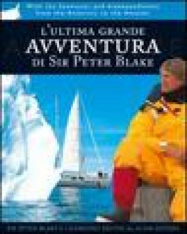L'ultima grande avventura di Sir Peter Blake. Con il Seamaster dall'Antartide al Rio delle Amazzoni - Peter Blake  