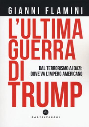 L'ultima guerra di Trump. Dal terrorismo ai dazi: dove va l'impero americano - Gianni Flamini | Rochesterscifianimecon.com