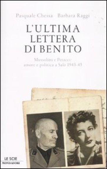 L'ultima lettera di Benito. Mussolini e Petacci: amore e politica a Salò 1943-45 - Pasquale Chessa |