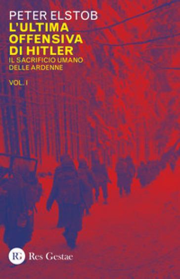 L'ultima offensiva di Hitler. 1: Il sacrificio umano delle Ardenne - Peter Elstob | Kritjur.org