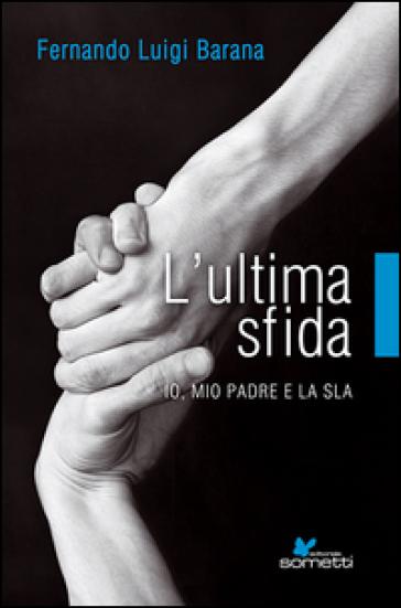 L'ultima sfida. Io, mio padre e la Sla - Fernando L. Barana | Rochesterscifianimecon.com