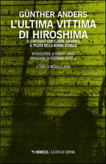 L'ultima vittima di Hiroshima. Il carteggio con Claude Eatherly, il pilota della bomba atomica - Gunther Anders |