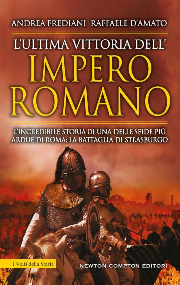 L'ultima vittoria dell'impero romano. L'incredibile storia di una delle sfide più ardue di Roma: la battaglia di Strasburgo - Andrea Frediani |