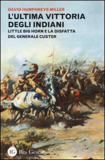 L'ultima vittoria degli indiani. Little Big Horn e la disfatta del generale Custer - David H. Miller | Rochesterscifianimecon.com