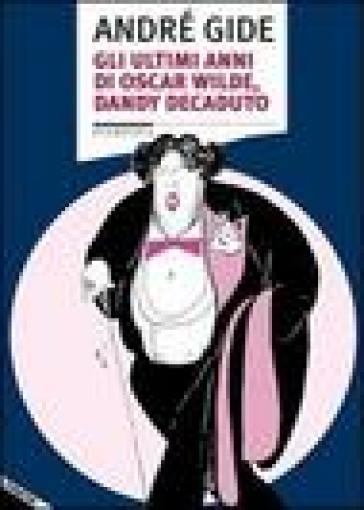 Gli ultimi anni di Oscar Wilde, dandy decaduto - André Gide pdf epub